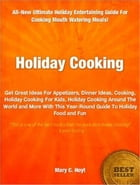 Holiday Cooking: Get Great Ideas For Appetizers, Dinner Ideas, Cooking, Holiday Cooking For Kids, Holiday Cooking Aro by Mary C. Hoyt