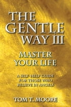 The Gentle Way III: Master Your Life by Tom T. Moore