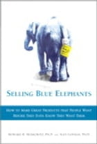 Selling Blue Elephants: How to make great products that people want BEFORE they even know they want them by Howard R. Moskowitz Ph.D