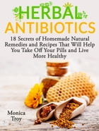 Herbal Antibiotics: 18 Secrets of Homemade Natural Remedies and Recipes That Will Help You Take Off Your Pills and Live More Healthy by Monica Troy