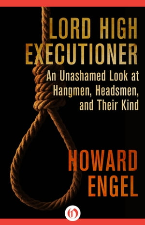 Lord High Executioner An Unashamed Look at Hangmen,  Headsmen,  and Their Kind