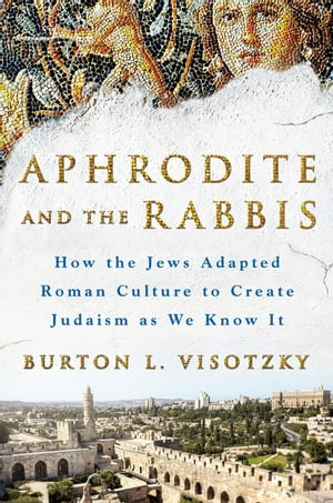 Aphrodite and the Rabbis How the Jews Adapted Roman Culture to Create Judaism as We Know It
