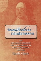 Masterless Mistresses: The New Orleans Ursulines and the Development of a New World Society, 1727-1834 by Emily Clark