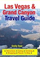 Las Vegas & Grand Canyon Travel Guide: Attractions, Eating, Drinking, Shopping & Places To Stay by Emily Dyer