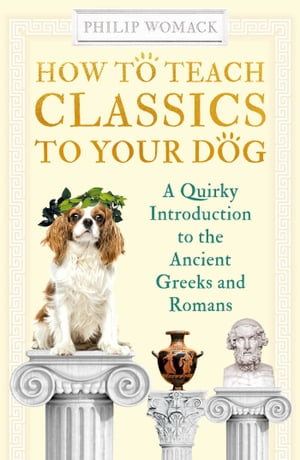 How to Teach Classics to Your Dog: A Quirky Introduction to the Ancient Greeks and Romans by Philip Womack