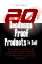 20 Recession-Proof Products To Sell: Business Ideas, Product Ideas And Powerful Advertising Strategies To Market A Product So You Can Set by Patrick H. Robertson
