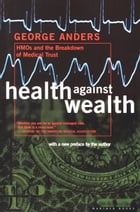 Health Against Wealth: HMOs and the Breakdown of Medical Trust by George Anders