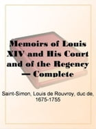 The Memoirs Of Louis XIV., His Court And The Regency, Complete by Louis De Rouvroy