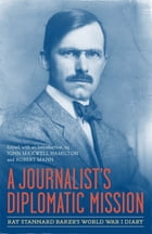 A Journalist's Diplomatic Mission: Ray Stannard Baker's World War I Diary by John Maxwell Hamilton