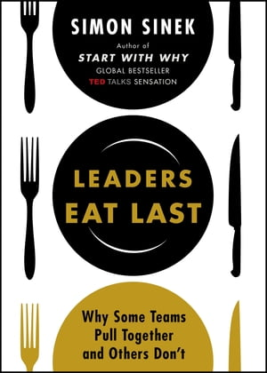 Leaders Eat Last Why Some Teams Pull Together and Others Don't