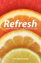 Refresh: 19 Ways to boost your Spiritual Life by Ron Hughes