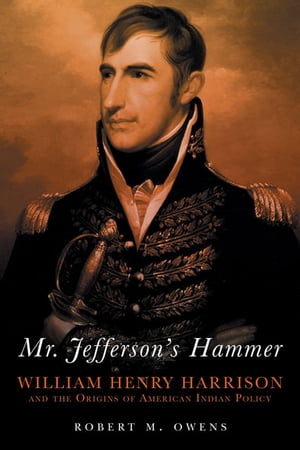 Mr. Jefferson's Hammer: William Henry Harrison and the Origins of American Indian Policy William Henry Harrison and the Origins of American Indian Pol