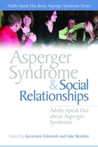 Asperger Syndrome and Social Relationships: Adults Speak Out about Asperger Syndrome