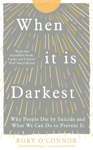 When It Is Darkest: Why People Die by Suicide and What We Can Do to Prevent It by Rory O'Connor