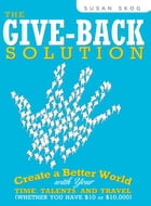 The Give-Back Solution: Create a Better World with Your Time, Talents and Travel (Whether You Have $10 or $10,000) by Susan Skog