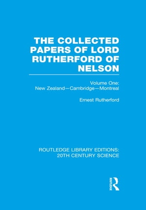 The Collected Papers of Lord Rutherford of Nelson Volume 1