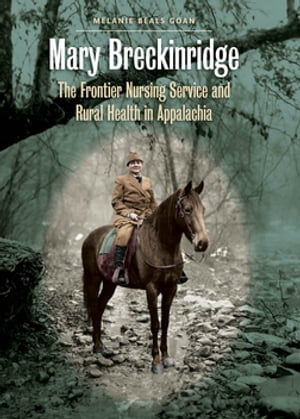 Mary Breckinridge The Frontier Nursing Service and Rural Health in Appalachia