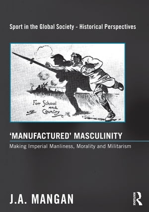 'Manufactured' Masculinity Making Imperial Manliness, Morality and Militarism