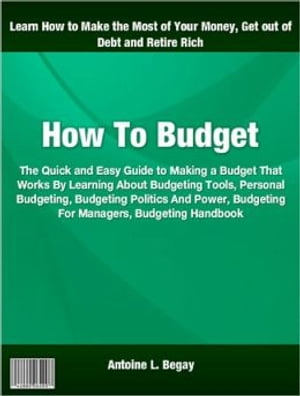 How To Budget: The Quick and Easy Guide to Making a Budget That Works By Learning About Budgeting Tools, Personal B by Antoine L. Begay