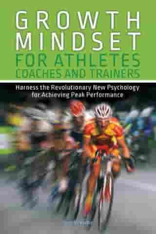 Growth Mindset for Athletes, Coaches and Trainers: Harness the Revolutionary New Psychology for Achieving Peak Performance by Jennifer Purdie