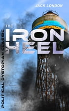 THE IRON HEEL (Political Dystopian Classic): The Pioneer Dystopian Novel that Predicted the Rise of Fascism by Jack London