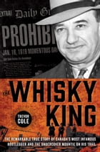 The Whisky King: The remarkable true story of Canada's most infamous bootlegger and the undercover Mountie on his trail by Trevor Cole