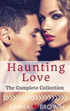 Haunting Love (The Complete Collection) by Emma Brown