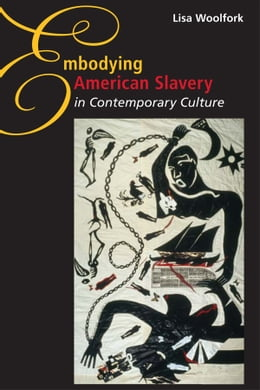 Book Embodying American Slavery in Contemporary Culture by Lisa Woolfork