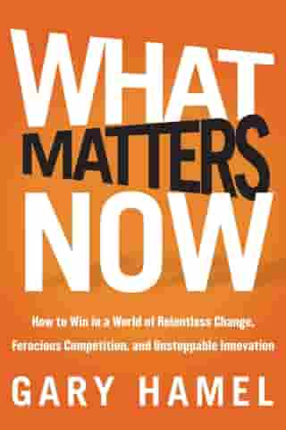 What Matters Now: How to Win in a World of Relentless Change, Ferocious Competition, and Unstoppable Innovation by Gary Hamel