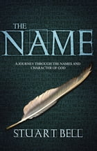 The Name: A journey through the names and character of God by Stuart Bell