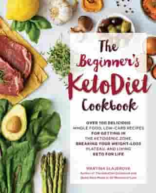 The Beginner's KetoDiet Cookbook: Over 100 Delicious Whole Food, Low-Carb Recipes for Getting in the Ketogenic Zone, Breaking Your Weight-Loss Plateau, and Living Keto for Life by Martina Slajerova