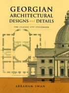 Georgian Architectural Designs and Details: The Classic 1757 Stylebook by Abraham Swan