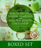 Beauty Recipes, Herbal Remedies and Natural Beauty Care Guide: 3 Books In 1 Boxed Set by Speedy Publishing