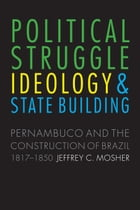 Political Struggle, Ideology, and State Building: Pernambuco and the Construction of Brazil, 1817-1850 by Prof. Jeffrey Carl Mosher, PhD