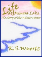 Life At Mimosa Lake: The Story Of The Winter Visitor by K.S. Wuertz