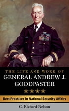 The Life and Work of General Andrew J. Goodpaster: Best Practices in National Security Affairs by C. Richard Nelson