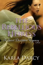 The Rebellious Heiress by Karla Darcy