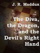The Diva, the Dragon and the Devil's Right Hand by J. R. Maddux