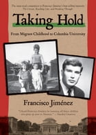 Taking Hold: From Migrant Childhood to Columbia University by Francisco Jiménez