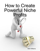 How to Create Powerful Niche Profits by Mark Williams