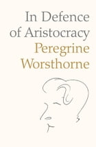 In Defence of Aristocracy by Peregrine Worsthorne