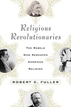 Religious Revolutionaries: The Rebels Who Reshaped American Religion