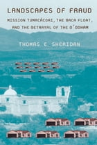 Landscapes of Fraud: Mission Tumacácori, the Baca Float, and the Betrayal of the O'odham by Thomas E. Sheridan