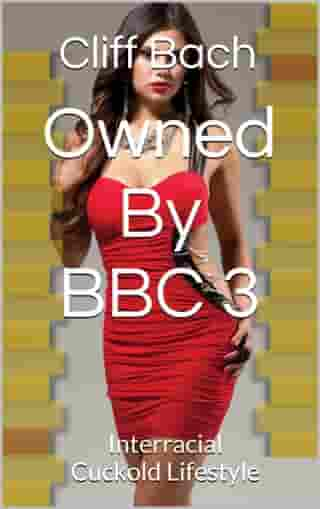 Owned By BBC 3: Interracial Cuckold Lifestyle by Cliff Bach