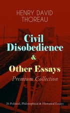 Civil Disobedience & Other Essays - Premium Collection: 26 Political, Philosophical & Historical Essays: Slavery in Massachusetts, Life Without Princi by Henry David Thoreau
