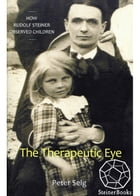 The Therapeutic Eye: How Rudolf Steiner Observed Children by Peter Selg