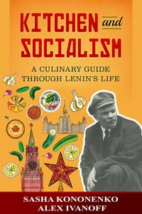 Kitchen And Socialism: A Culinary Guide Through Lenin's Life.