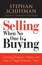 Selling When No One is Buying: Growing Prospects, Clients, and Sales in Tough Economic Times…