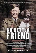 No Better Friend: Young Readers Edition: A Man, a Dog, and Their Incredible True Story of Friendship and Survival in World War II by Robert Weintraub