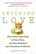 Decoding Love: Why It Takes Twelve Frogs to Find a Prince, and Other Revelations from the Scien ce…